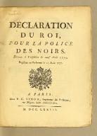 Déclaration du Roi, pour la police des Noirs. Donnée à Versailles le neuf août 1777. Registrée en Parlement le 27 août 1777
